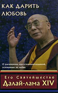 Его Святейшество Далай-лама XIV «Как дарить любовь. О расширении круга взаимоотношений, основанных на любви»