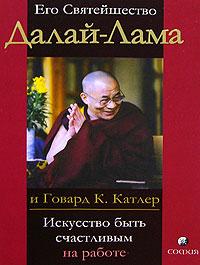 Его Святейшество Далай-Лама и Говард К. Катлер «Искусство быть счастливым на работе»